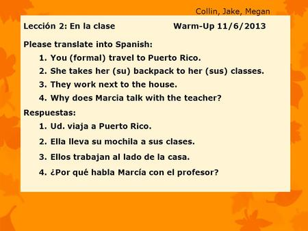 Lección 2: En la clase Warm-Up 11/6/2013 Please translate into Spanish: 1.You (formal) travel to Puerto Rico. 2.She takes her (su) backpack to her (sus)