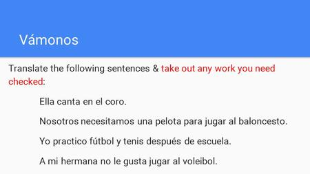 Vámonos Translate the following sentences & take out any work you need checked: Ella canta en el coro. Nosotros necesitamos una pelota para jugar al baloncesto.