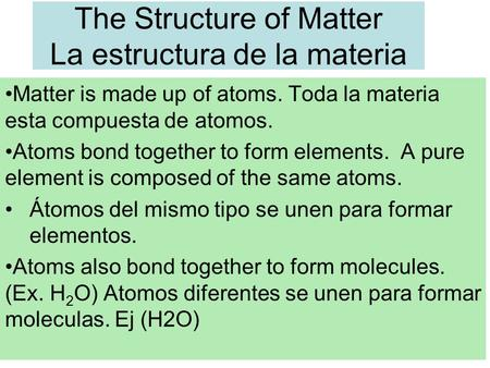The Structure of Matter La estructura de la materia Matter is made up of atoms. Toda la materia esta compuesta de atomos. Atoms bond together to form elements.