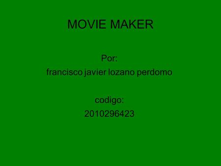 MOVIE MAKER Por: francisco javier lozano perdomo codigo: 2010296423.