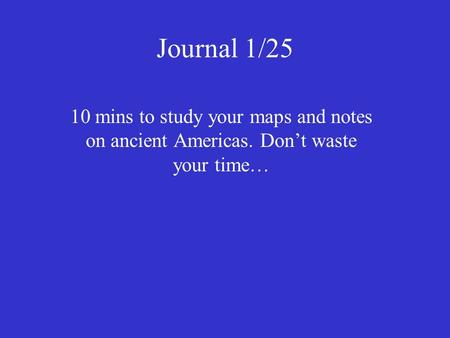 Journal 1/25 10 mins to study your maps and notes on ancient Americas. Don't waste your time…