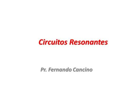 Circuitos Resonantes Pr. Fernando Cancino. Circuito resonante ideal 2.
