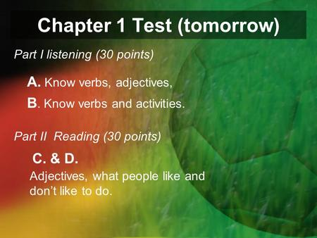 Chapter 1 Test (tomorrow) Part I listening (30 points) A. Know verbs, adjectives, B. Know verbs and activities. Part II Reading (30 points) Adjectives,