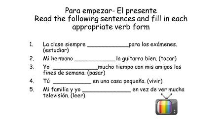 Para empezar- El presente Read the following sentences and fill in each appropriate verb form 1.La clase siempre ____________para los exámenes. (estudiar)