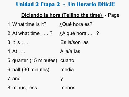 Unidad 2 Etapa 2 - Un Horario Dificil! Diciendo la hora (Telling the time) - Page 1.What time is it?¿Qué hora es? 2.At what time... ?¿A qué hora... ?