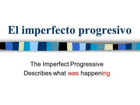 El imperfecto progresivo The Imperfect Progressive Describes what was happening.