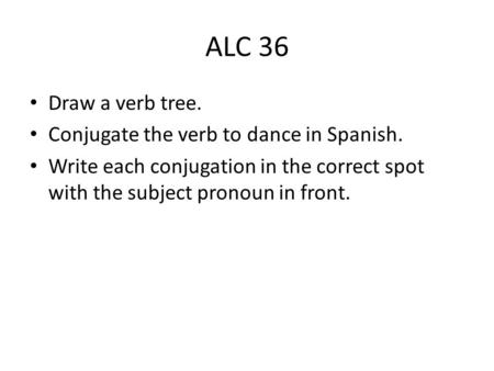 ALC 36 Draw a verb tree. Conjugate the verb to dance in Spanish. Write each conjugation in the correct spot with the subject pronoun in front.
