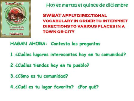 Hoy es martes el quince de diciembre SWBAT apply directional vocabulary in order to interpret directions to various places in a town or city HAGAN AHORA: