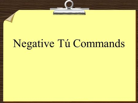 Negative Tú Commands 8To form negative tú commands with regular verbs, drop the o of the present-tense yo form and add: Ar verbs  es no hables no cantes.