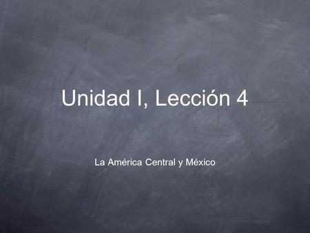 Unidad I, Lección 4 La América Central y México. 23/9 Bellringer Take down the vocabulary notes which are located on the next 3 slides. The first two.