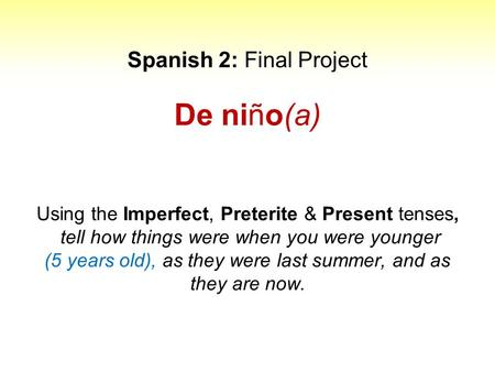Spanish 2: Final Project De niño(a) Using the Imperfect, Preterite & Present tenses, tell how things were when you were younger (5 years old), as they.