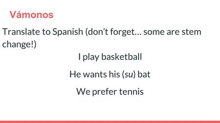 Vámonos Translate to Spanish (don't forget… some are stem change!) I play basketball He wants his (su) bat We prefer tennis.