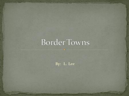 By: L. Lee. A town or city close to the boundary between two countries, states or regions.