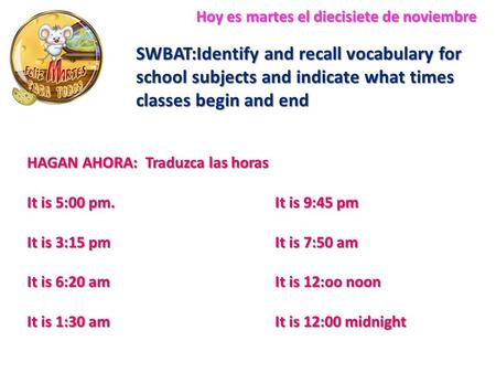 Hoy es martes el diecisiete de noviembre SWBAT:Identify and recall vocabulary for school subjects and indicate what times classes begin and end HAGAN AHORA: