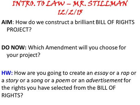 INTRO. TO LAW – MR. STILLMAN 12/2/15 AIM: How do we construct a brilliant BILL OF RIGHTS PROJECT? DO NOW: Which Amendment will you choose for your project?