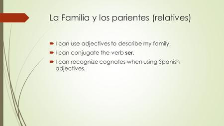 La Familia y los parientes (relatives)  I can use adjectives to describe my family.  I can conjugate the verb ser.  I can recognize cognates when using.