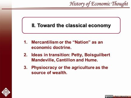 "1.Mercantilism or the ""Nation"" as an economic doctrine. 2.Ideas in transition: Petty, Boisguilbert Mandeville, Cantillon and Hume. 3.Physiocracy or the."
