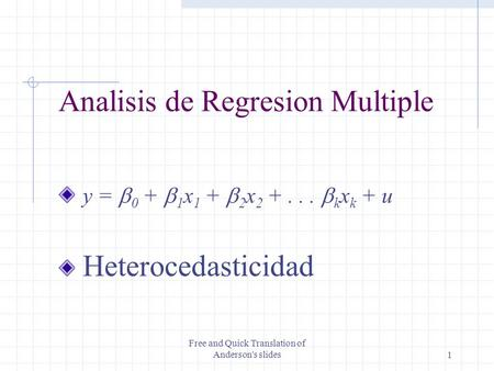 Free and Quick Translation of Anderson's slides1 Analisis de Regresion Multiple y =  0 +  1 x 1 +  2 x 2 +...  k x k + u Heterocedasticidad.
