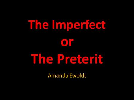 The Imperfect or The Preterit Amanda Ewoldt. In Spanish you use the preterit and the imperfect tenses to say what happened in the past.