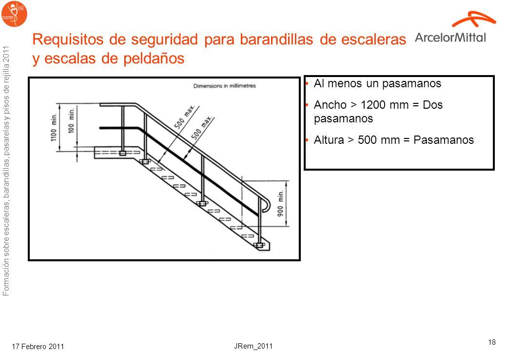 JRem_2011 Formación sobre escaleras, barandillas, pasarelas y pisos de rejilla 2011 17 Febrero 2011 18 Requisitos de seguridad para barandillas de escaleras y escalas de peldaños Al menos un pasamanos Ancho > 1200 mm = Dos pasamanos Altura > 500 mm = Pasamanos