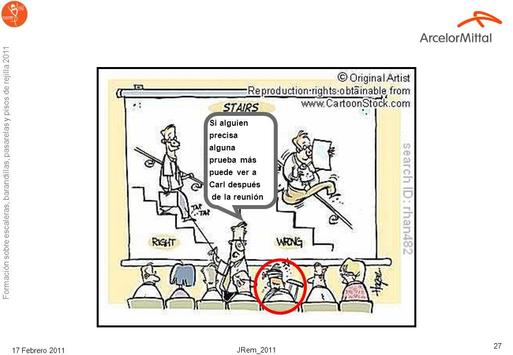 JRem_2011 Formación sobre escaleras, barandillas, pasarelas y pisos de rejilla 2011 17 Febrero 2011 27 Si alguien precisa alguna prueba más puede ver a Carl después de la reunión