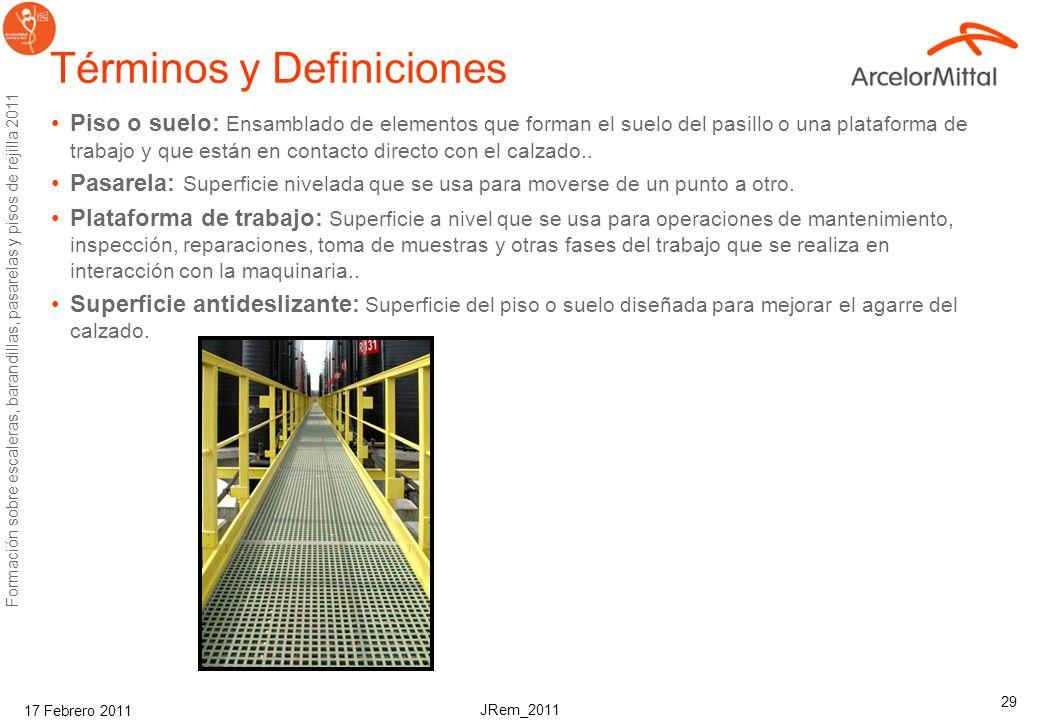 JRem_2011 Formación sobre escaleras, barandillas, pasarelas y pisos de rejilla 2011 17 Febrero 2011 29 Términos y Definiciones Piso o suelo: Ensamblado de elementos que forman el suelo del pasillo o una plataforma de trabajo y que están en contacto directo con el calzado..
