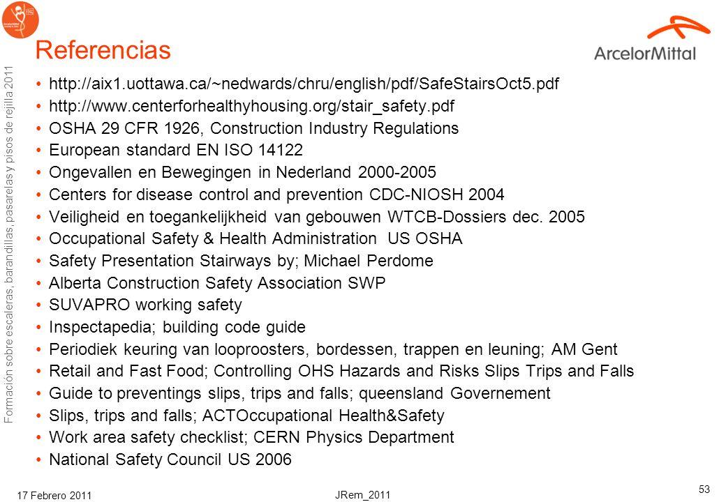 JRem_2011 Formación sobre escaleras, barandillas, pasarelas y pisos de rejilla 2011 17 Febrero 2011 53 Referencias http://aix1.uottawa.ca/~nedwards/chru/english/pdf/SafeStairsOct5.pdf http://www.centerforhealthyhousing.org/stair_safety.pdf OSHA 29 CFR 1926, Construction Industry Regulations European standard EN ISO 14122 Ongevallen en Bewegingen in Nederland 2000-2005 Centers for disease control and prevention CDC-NIOSH 2004 Veiligheid en toegankelijkheid van gebouwen WTCB-Dossiers dec.