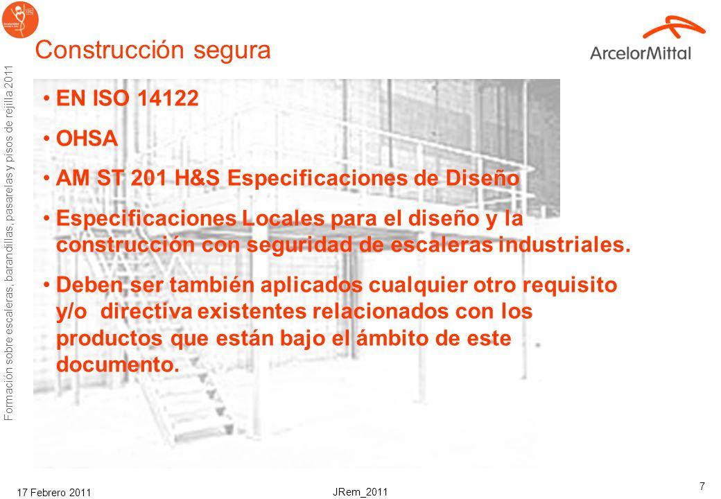JRem_2011 Formación sobre escaleras, barandillas, pasarelas y pisos de rejilla 2011 17 Febrero 2011 7 Construcción segura EN ISO 14122 OHSA AM ST 201 H&S Especificaciones de Diseño Especificaciones Locales para el diseño y la construcción con seguridad de escaleras industriales.