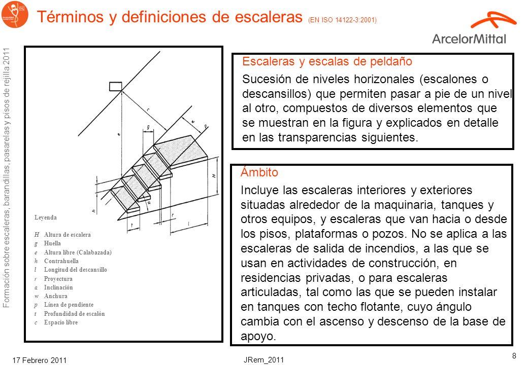 JRem_2011 Formación sobre escaleras, barandillas, pasarelas y pisos de rejilla 2011 17 Febrero 2011 8 Términos y definiciones de escaleras (EN ISO 14122-3:2001) Escaleras y escalas de peldaño Sucesión de niveles horizonales (escalones o descansillos) que permiten pasar a pie de un nivel al otro, compuestos de diversos elementos que se muestran en la figura y explicados en detalle en las transparencias siguientes.