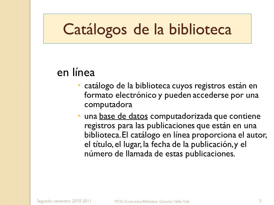 Segundo semestre 2010-2011 PICIC-Graduados/Biblioteca Gerardo Sellés Solá 4 El catálogo en línea Función- Es una herramienta de búsqueda para encontrar los recursos que posee la biblioteca.