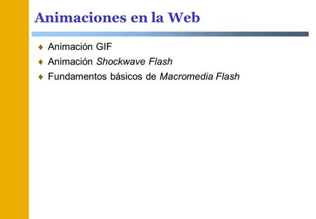 Animaciones en la Web Animación GIF Animación Shockwave Flash Fundamentos básicos de Macromedia Flash.