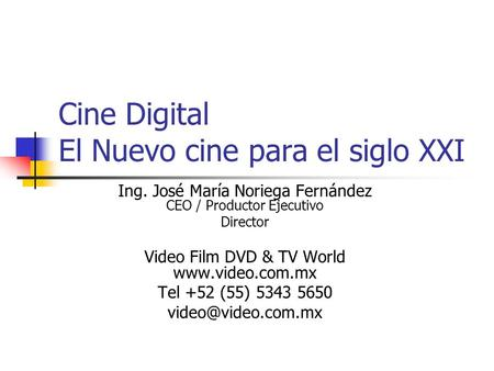 Cine Digital El Nuevo cine para el siglo XXI Ing. José María Noriega Fernández CEO / Productor Ejecutivo Director Video Film DVD & TV World www.video.com.mx.