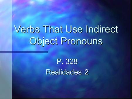 Verbs That Use Indirect Object Pronouns P. 328 Realidades 2.
