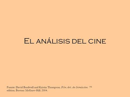 El análisis del cine Fuente: David Bordwell and Kristin Thompson. Film Art: An Introduction. 7th edition. Boston: McGraw-Hill. 2004.