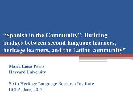 Spanish in the Community: Building bridges between second language learners, heritage learners, and the Latino community María Luisa Parra Harvard University.