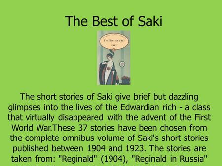 The Best of Saki The short stories of Saki give brief but dazzling glimpses into the lives of the Edwardian rich - a class that virtually disappeared with.