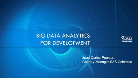 Copyright © 2012, SAS Institute Inc. All rights reserved. BIG DATA ANALYTICS FOR DEVELOPMENT Juan Carlos Puentes Country Manager SAS Colombia.