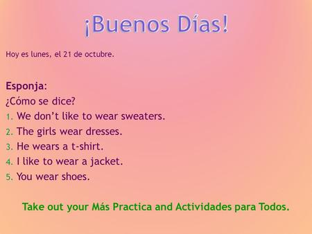 Hoy es lunes, el 21 de octubre. Esponja: ¿Cómo se dice? 1. We dont like to wear sweaters. 2. The girls wear dresses. 3. He wears a t-shirt. 4. I like to.