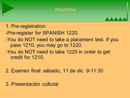 Anuncios 1. Pre-registration: -Pre-register for SPANISH 1220. -You do NOT need to take a placement test. If you pass 1210, you may go to 1220. -You do.