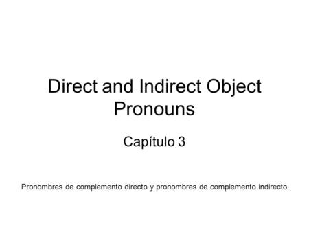 Direct and Indirect Object Pronouns Capítulo 3 Pronombres de complemento directo y pronombres de complemento indirecto.