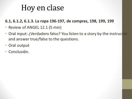 Hoy en clase 6.1, 6.1.2, 6.1.3. La ropa 196-197, de compras, 198, 199, 199 Review of ANGEL 12.1 (5 min) Oral input: ¿Verdadero falso? You listen to a story.