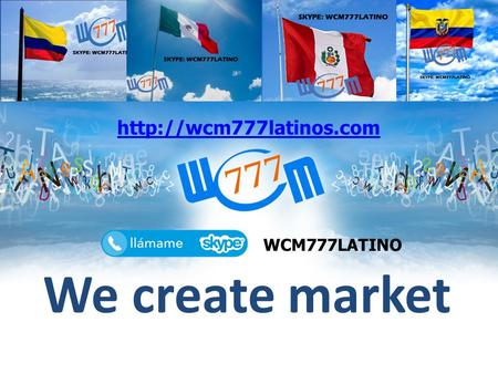 We create market  WCM777LATINO.