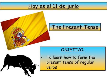 Hoy es el 11 de junio The Present Tense OBJETIVO: To learn how to form the present tense of regular verbs.