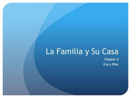 La Familia y Su Casa Chapter 6 Eva y Pilar. La Familia Abuelo(a) – grandfather/mother Padre/madre – father/mother Hermano(a) – brother/sister Tío(a) –