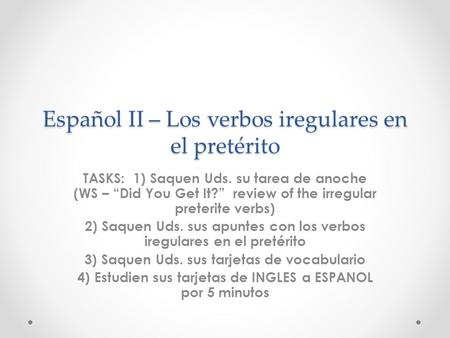 Español II – Los verbos iregulares en el pretérito TASKS: 1) Saquen Uds. su tarea de anoche (WS – Did You Get It? review of the irregular preterite verbs)