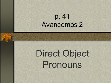 p. 41 Avancemos 2 Direct Object Pronouns Direct Objects Diagram each part of these English sentences: I want that skirt. I bought some shoes. What is.