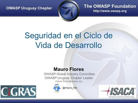 The OWASP Foundation  OWASP Uruguay Chapter Seguridad en el Ciclo de Vida de Desarrollo Mauro Flores OWASP Global Industry Committee.