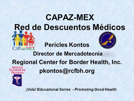CAPAZ-MEX Red de Descuentos Médicos Pericles Kontos Director de Mercadotecnia Regional Center for Border Health, Inc. ¡Vida! Educational.