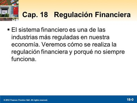 © 2012 Pearson Prentice Hall. All rights reserved. 18-0 Cap. 18 Regulación Financiera El sistema financiero es una de las industrias más reguladas en nuestra.