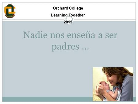 Nadie nos enseña a ser padres … Orchard College Learning Together 2011.